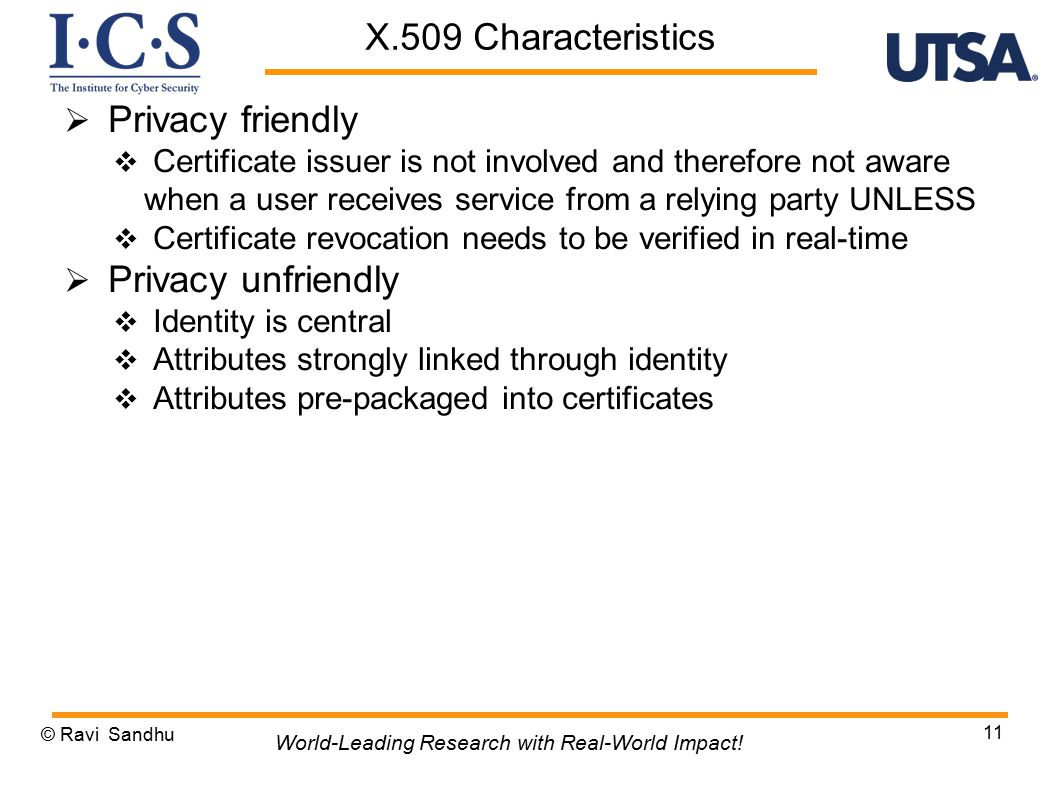  Privacy friendly  Certificate issuer is not involved and therefore not aware when a user receives service from a relying party UNLESS  Certificate revocation needs to be verified in real-time  Privacy unfriendly  Identity is central  Attributes strongly linked through identity  Attributes pre-packaged into certificates © Ravi Sandhu 11 World-Leading Research with Real-World Impact.