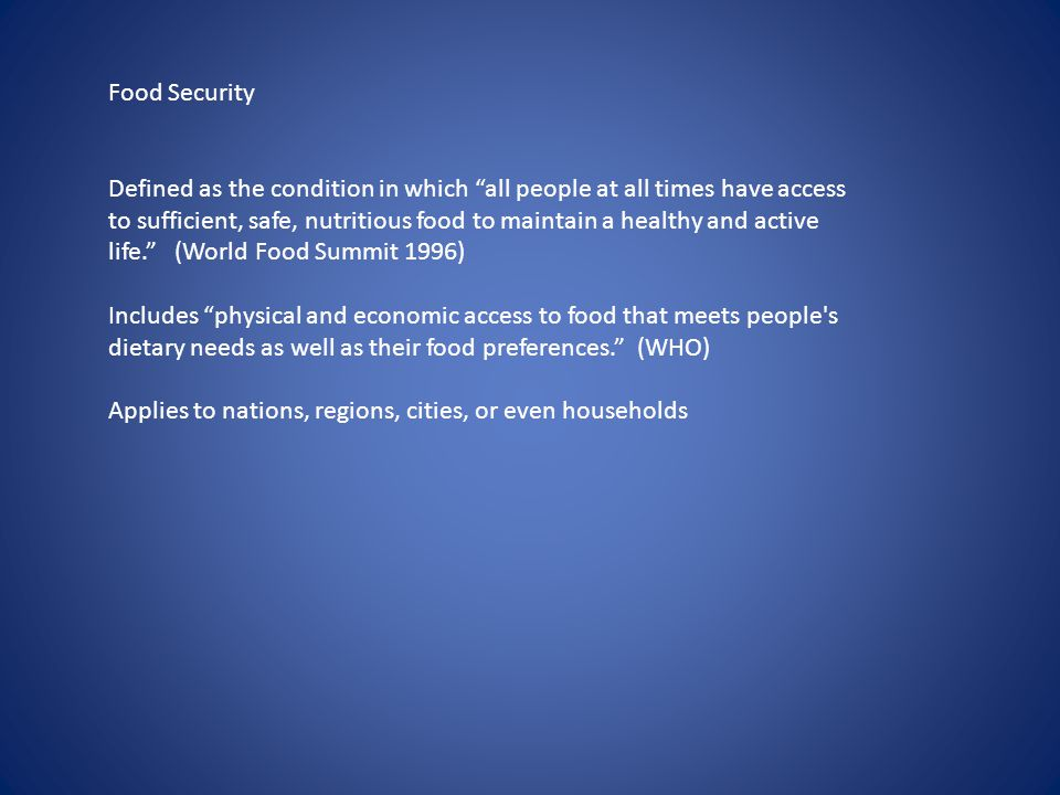 Food Security Defined as the condition in which all people at all times have access to sufficient, safe, nutritious food to maintain a healthy and active life. (World Food Summit 1996) Includes physical and economic access to food that meets people s dietary needs as well as their food preferences. (WHO) Applies to nations, regions, cities, or even households