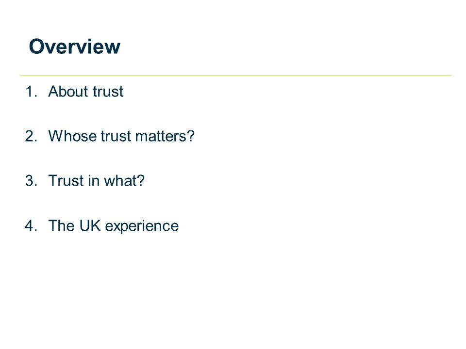 Overview 1.About trust 2.Whose trust matters 3.Trust in what 4.The UK experience