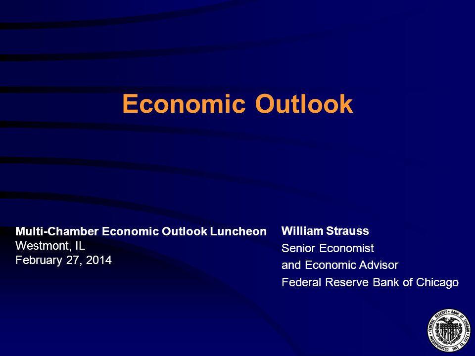 Economic Outlook William Strauss Senior Economist and Economic Advisor Federal Reserve Bank of Chicago Multi-Chamber Economic Outlook Luncheon Westmont, IL February 27, 2014