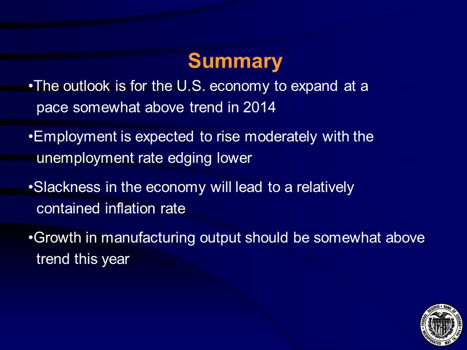 The outlook is for the U.S. economy to expand at a pace somewhat above trend in 2014 Summary Employment is expected to rise moderately with the unempl