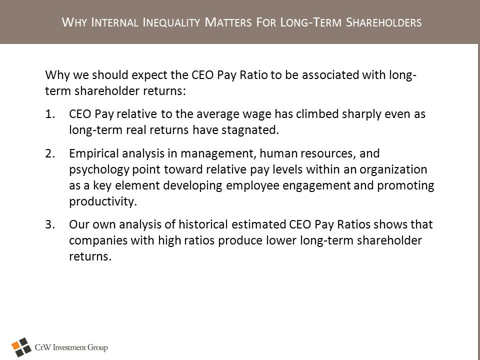 W HY I NTERNAL I NEQUALITY M ATTERS F OR L ONG -T ERM S HAREHOLDERS Why we should expect the CEO Pay Ratio to be associated with long- term shareholder returns: 1.CEO Pay relative to the average wage has climbed sharply even as long-term real returns have stagnated.