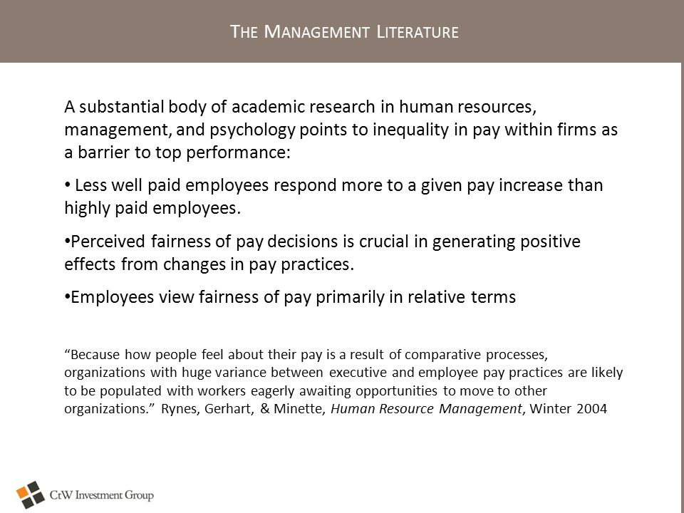 T HE M ANAGEMENT L ITERATURE A substantial body of academic research in human resources, management, and psychology points to inequality in pay within firms as a barrier to top performance: Less well paid employees respond more to a given pay increase than highly paid employees.