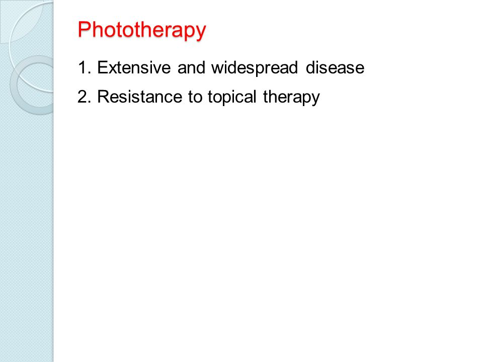 Phototherapy 1. Extensive and widespread disease 2. Resistance to topical therapy