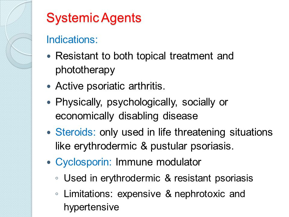 Systemic Agents Indications: Resistant to both topical treatment and phototherapy Active psoriatic arthritis. Physically, psychologically, socially or