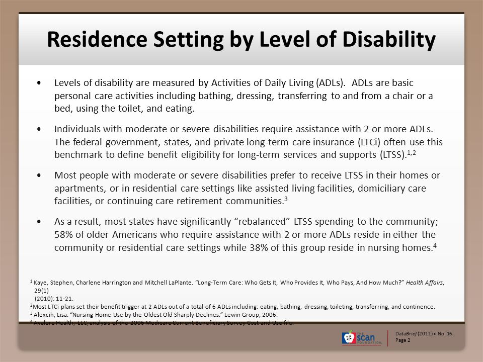 Levels of disability are measured by Activities of Daily Living (ADLs). ADLs are basic personal care activities including bathing, dressing, transferr