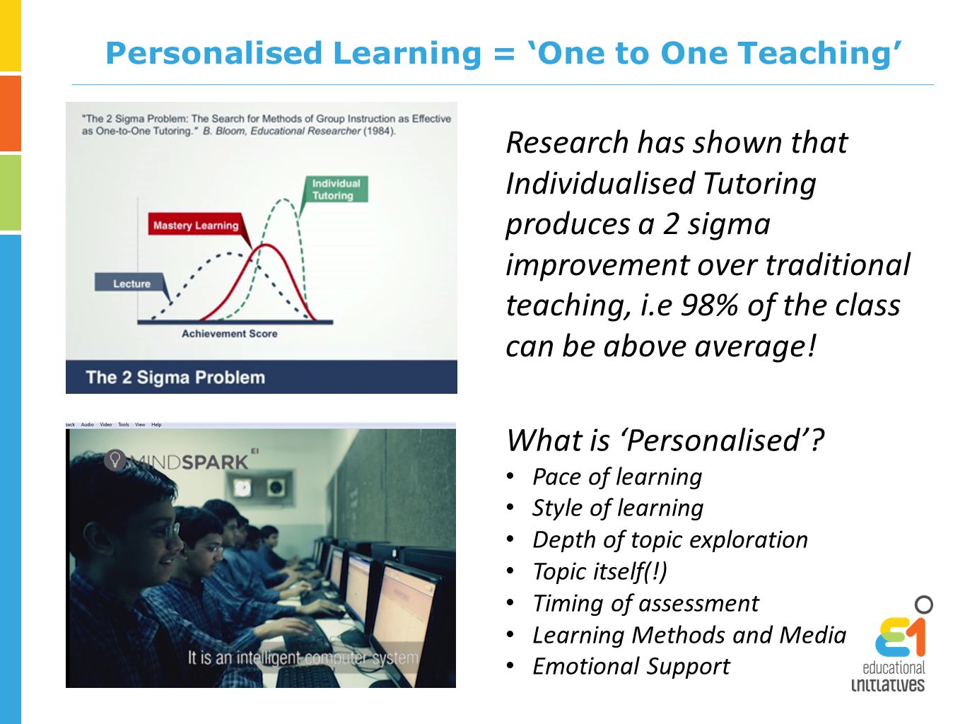 Personalised Learning = 'One to One Teaching' Research has shown that Individualised Tutoring produces a 2 sigma improvement over traditional teaching, i.e 98% of the class can be above average.