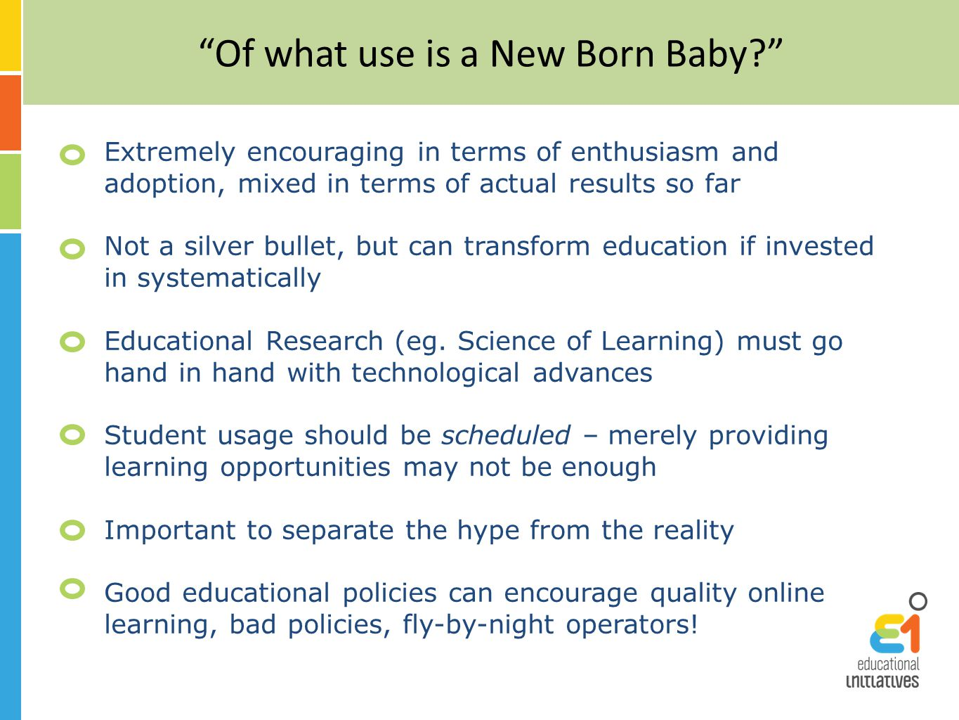 Of what use is a New Born Baby Extremely encouraging in terms of enthusiasm and adoption, mixed in terms of actual results so far Not a silver bullet, but can transform education if invested in systematically Educational Research (eg.