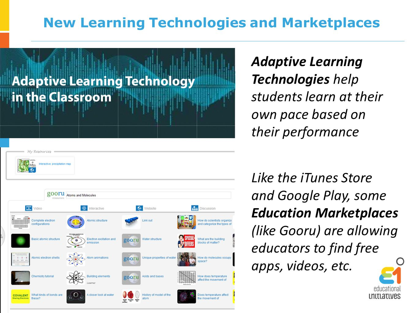 New Learning Technologies and Marketplaces Adaptive Learning Technologies help students learn at their own pace based on their performance Like the iTunes Store and Google Play, some Education Marketplaces (like Gooru) are allowing educators to find free apps, videos, etc.