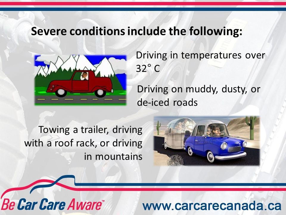 Severe conditions include the following: Cold weather Idling extensively or driving in stop-and-go traffic