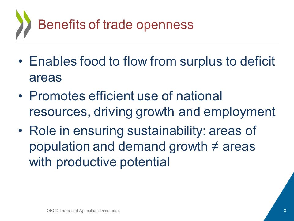 Benefits of trade openness Enables food to flow from surplus to deficit areas Promotes efficient use of national resources, driving growth and employment Role in ensuring sustainability: areas of population and demand growth ≠ areas with productive potential OECD Trade and Agriculture Directorate3