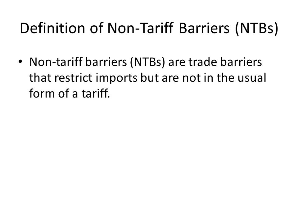 Definition of Non-Tariff Barriers (NTBs) Non-tariff barriers (NTBs) are trade barriers that restrict imports but are not in the usual form of a tariff