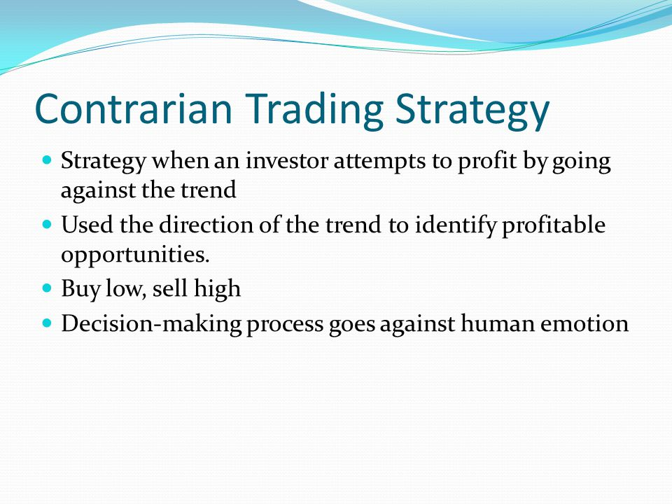 Contrarian Trading Strategy Strategy when an investor attempts to profit by going against the trend Used the direction of the trend to identify profitable opportunities.