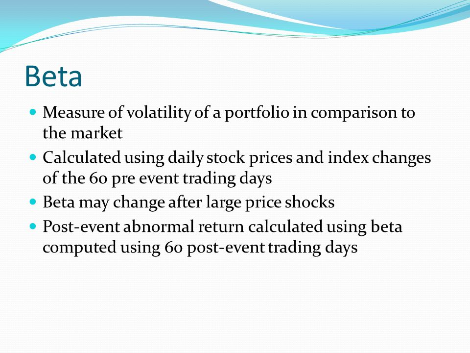Beta Measure of volatility of a portfolio in comparison to the market Calculated using daily stock prices and index changes of the 60 pre event trading days Beta may change after large price shocks Post-event abnormal return calculated using beta computed using 60 post-event trading days