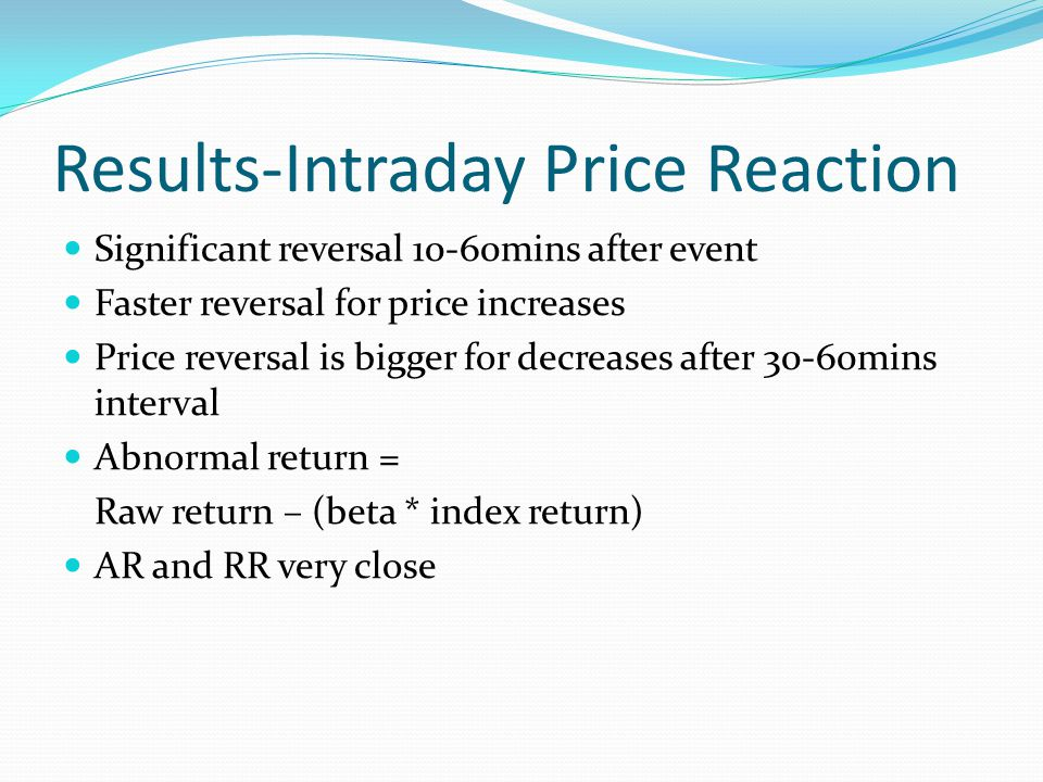 Results-Intraday Price Reaction Significant reversal 10-60mins after event Faster reversal for price increases Price reversal is bigger for decreases after 30-60mins interval Abnormal return = Raw return – (beta * index return) AR and RR very close
