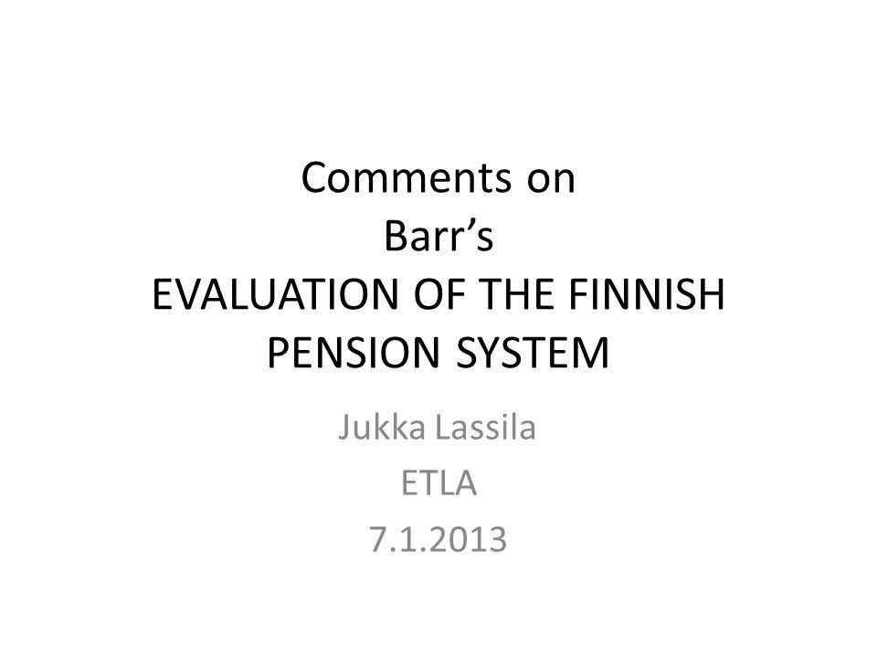 Comments on Barr's EVALUATION OF THE FINNISH PENSION SYSTEM Jukka Lassila ETLA 7.1.2013