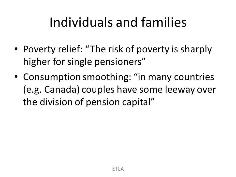 Individuals and families Poverty relief: The risk of poverty is sharply higher for single pensioners Consumption smoothing: in many countries (e.g.