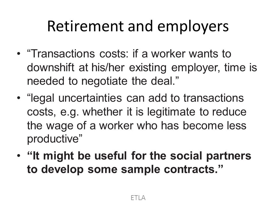 On retirement More choice about when to retire, and whether fully or partially Benefit adjustment for a delayed start – Actuarially fair treatment of accrued rights Later retirement (a must) ETLA