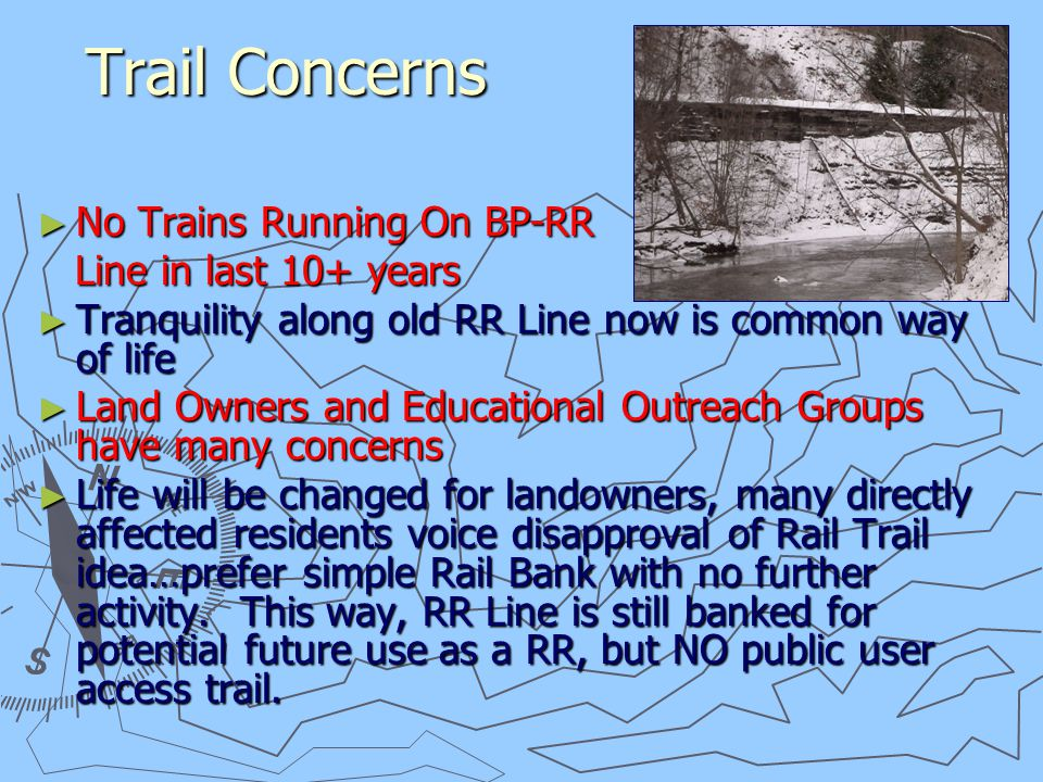 Trail Concerns Trail Concerns ► No Trains Running On BP-RR Line in last 10+ years Line in last 10+ years ► Tranquility along old RR Line now is common way of life ► Land Owners and Educational Outreach Groups have many concerns ► Life will be changed for landowners, many directly affected residents voice disapproval of Rail Trail idea…prefer simple Rail Bank with no further activity.
