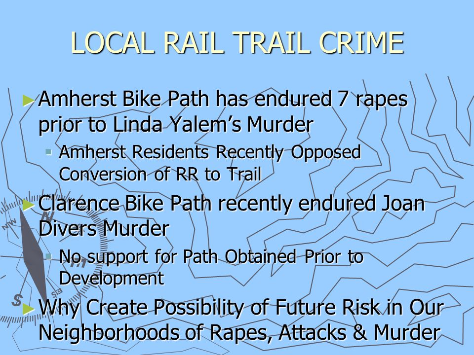 LOCAL RAIL TRAIL CRIME ► Amherst Bike Path has endured 7 rapes prior to Linda Yalem's Murder  Amherst Residents Recently Opposed Conversion of RR to Trail ► Clarence Bike Path recently endured Joan Divers Murder  No support for Path Obtained Prior to Development ► Why Create Possibility of Future Risk in Our Neighborhoods of Rapes, Attacks & Murder