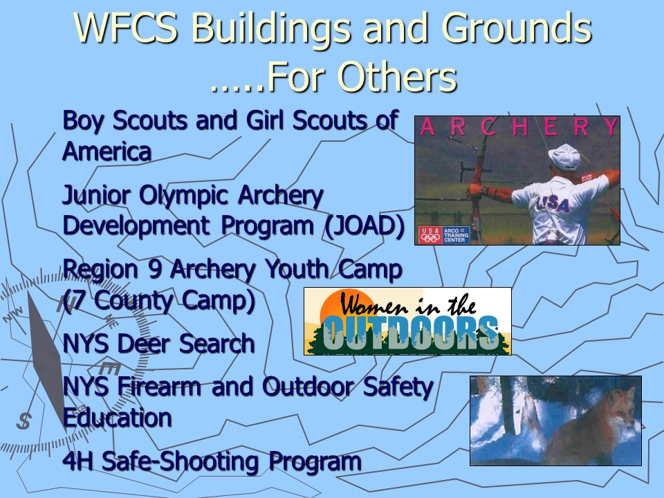 WFCS Buildings and Grounds …..For Others Boy Scouts and Girl Scouts of America Junior Olympic Archery Development Program (JOAD) Region 9 Archery Youth Camp (7 County Camp) NYS Deer Search NYS Firearm and Outdoor Safety Education 4H Safe-Shooting Program