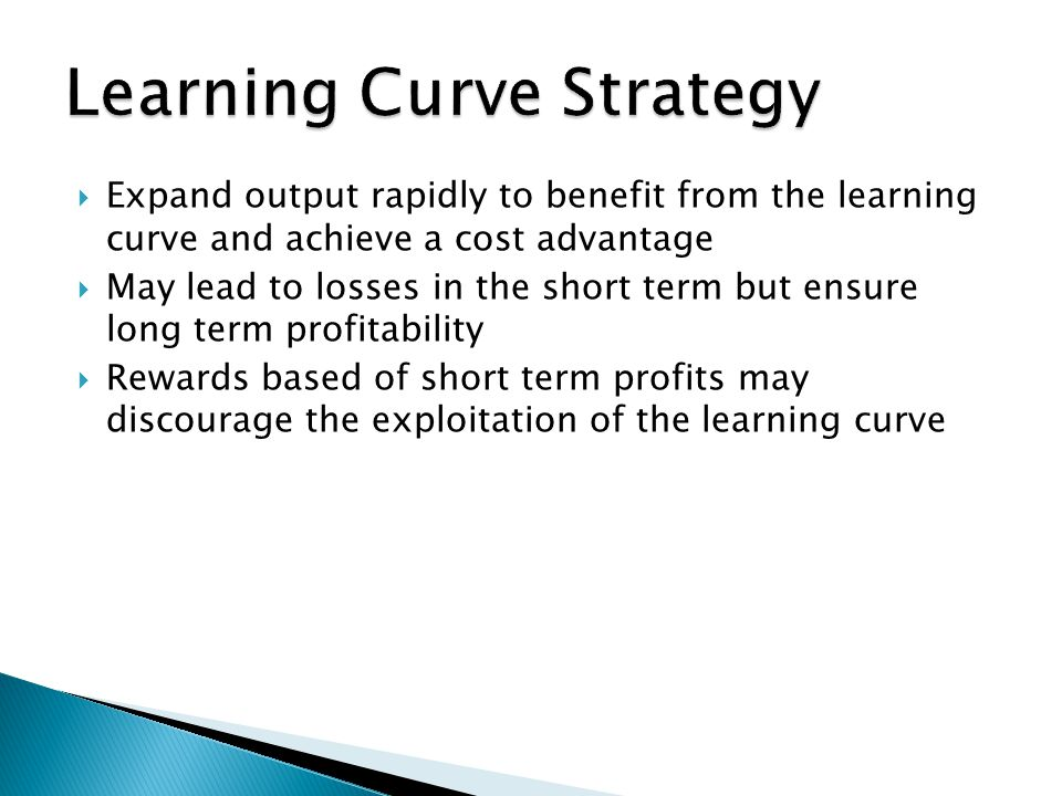  Expand output rapidly to benefit from the learning curve and achieve a cost advantage  May lead to losses in the short term but ensure long term pr