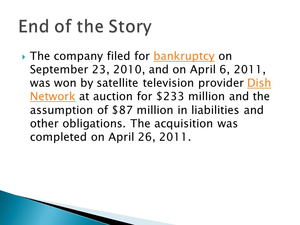  The company filed for bankruptcy on September 23, 2010, and on April 6, 2011, was won by satellite television provider Dish Network at auction for $