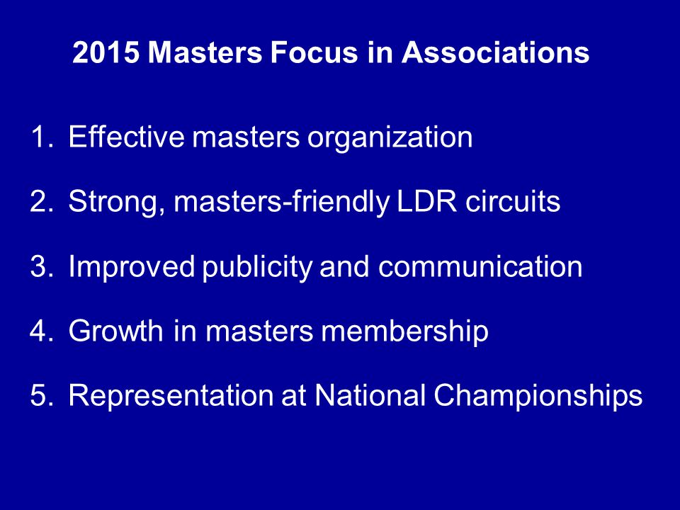 2015 Masters Focus in Associations 1.Effective masters organization 2.Strong, masters-friendly LDR circuits 3.Improved publicity and communication 4.Growth in masters membership 5.Representation at National Championships
