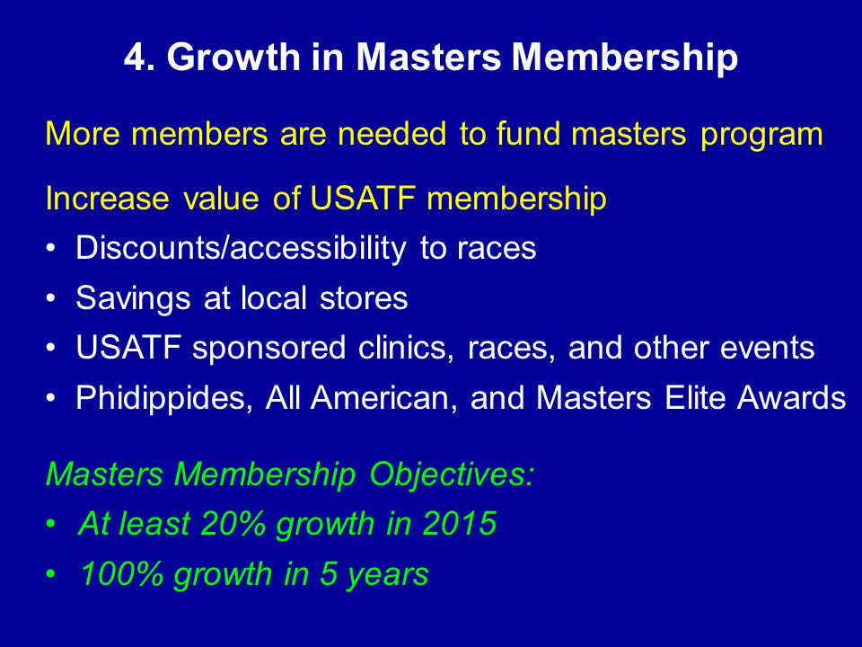 4. Growth in Masters Membership More members are needed to fund masters program Increase value of USATF membership Discounts/accessibility to races Sa