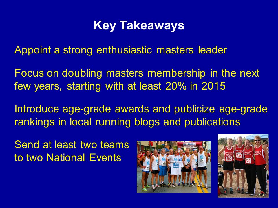 Key Takeaways Appoint a strong enthusiastic masters leader Focus on doubling masters membership in the next few years, starting with at least 20% in 2015 Introduce age-grade awards and publicize age-grade rankings in local running blogs and publications Send at least two teams to two National Events
