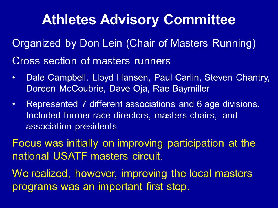 Athletes Advisory Committee Organized by Don Lein (Chair of Masters Running) Cross section of masters runners Dale Campbell, Lloyd Hansen, Paul Carlin, Steven Chantry, Doreen McCoubrie, Dave Oja, Rae Baymiller Represented 7 different associations and 6 age divisions.