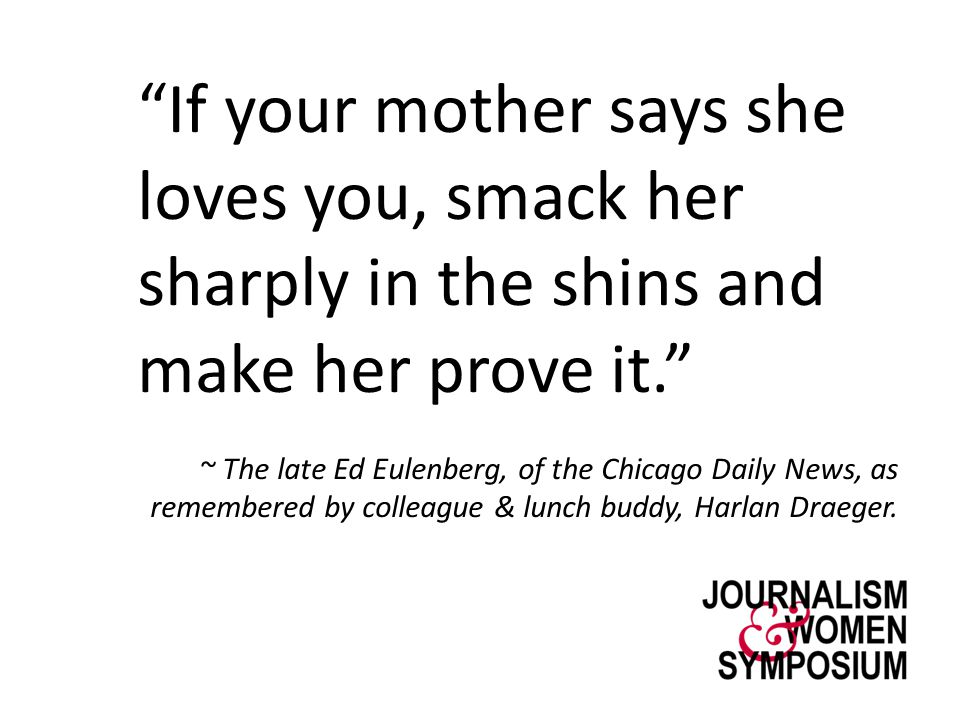 """""""If your mother says she loves you, smack her sharply in the shins and make her prove it."""" ~ The late Ed Eulenberg, of the Chicago Daily News, as reme"""