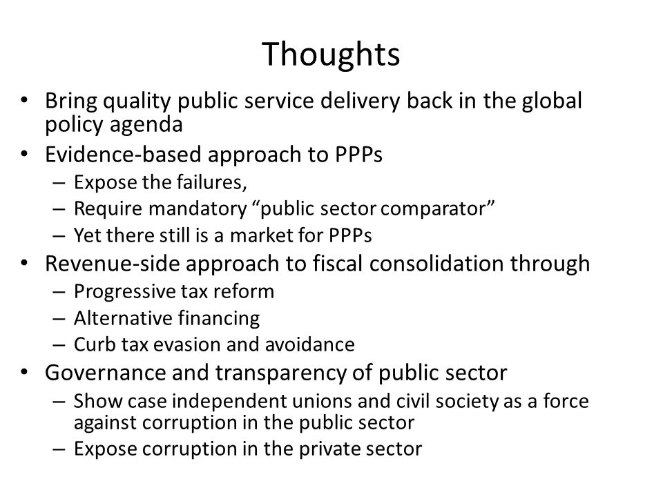 Thoughts Bring quality public service delivery back in the global policy agenda Evidence-based approach to PPPs – Expose the failures, – Require mandatory public sector comparator – Yet there still is a market for PPPs Revenue-side approach to fiscal consolidation through – Progressive tax reform – Alternative financing – Curb tax evasion and avoidance Governance and transparency of public sector – Show case independent unions and civil society as a force against corruption in the public sector – Expose corruption in the private sector