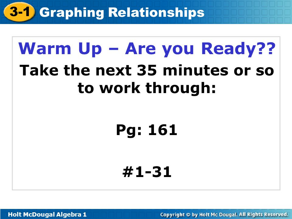 3-1 Graphing Relationships Warm Up – Are you Ready?? Take the next 35 minutes or so to work through: Pg: 161 #1-31