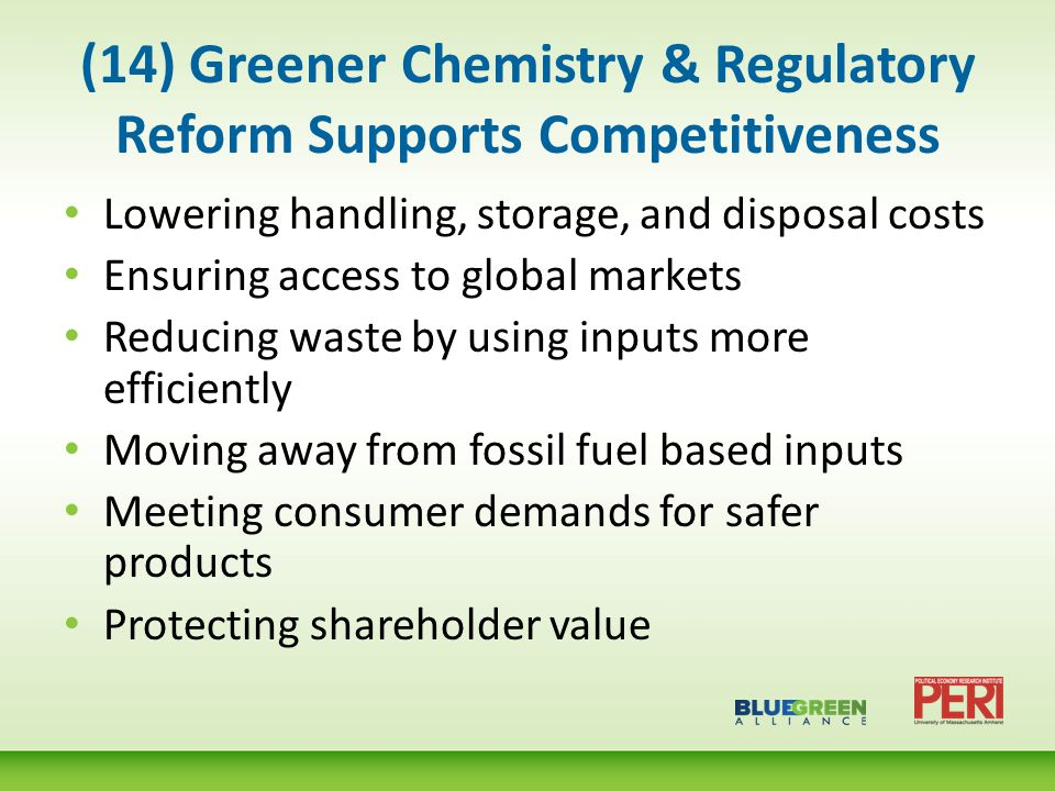 (14) Greener Chemistry & Regulatory Reform Supports Competitiveness Lowering handling, storage, and disposal costs Ensuring access to global markets Reducing waste by using inputs more efficiently Moving away from fossil fuel based inputs Meeting consumer demands for safer products Protecting shareholder value