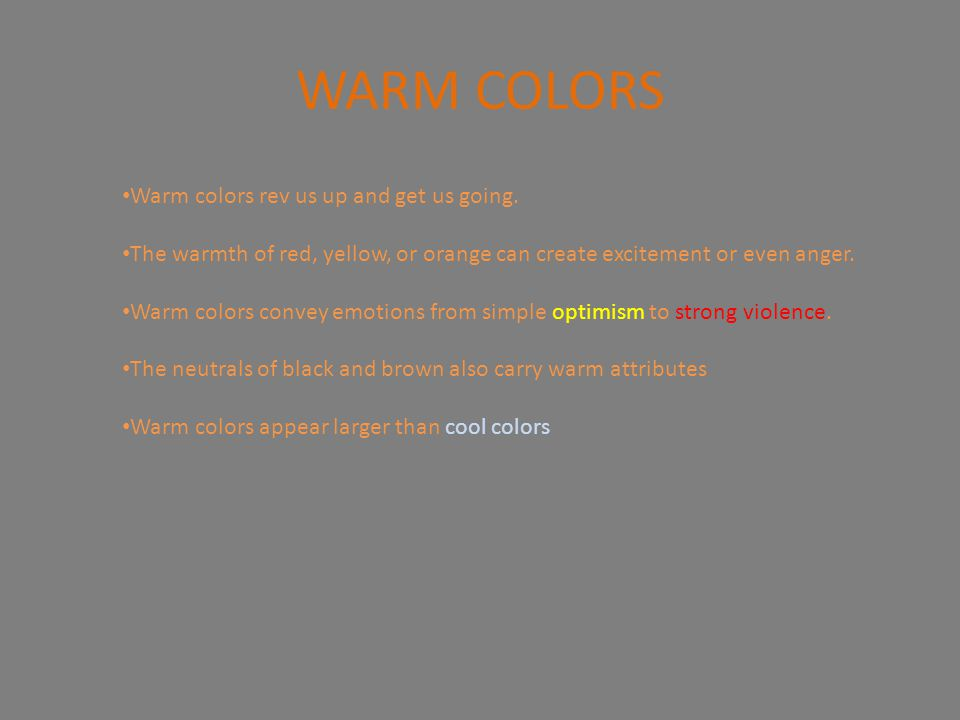 WARM COLORS Warm colors rev us up and get us going. The warmth of red, yellow, or orange can create excitement or even anger. Warm colors convey emoti