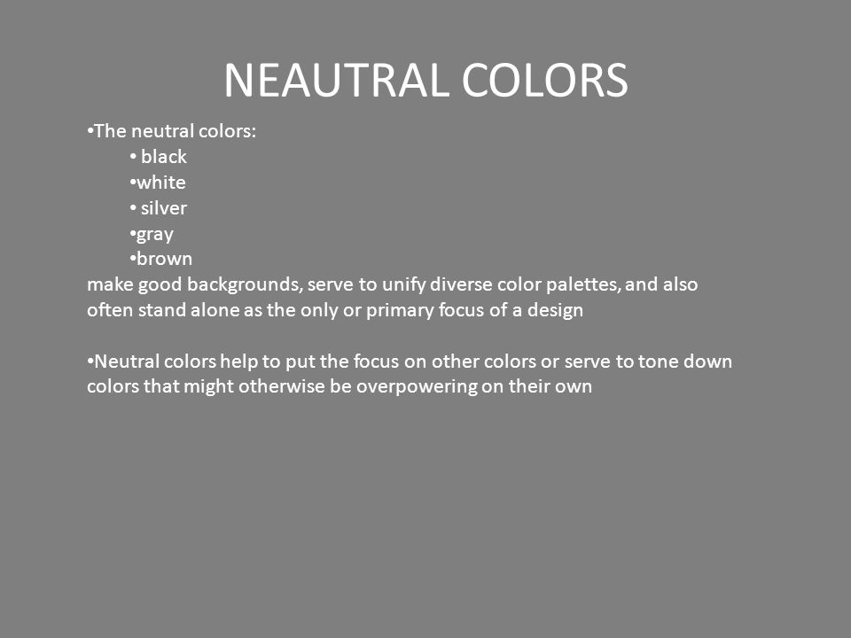 NEAUTRAL COLORS The neutral colors: black white silver gray brown make good backgrounds, serve to unify diverse color palettes, and also often stand alone as the only or primary focus of a design Neutral colors help to put the focus on other colors or serve to tone down colors that might otherwise be overpowering on their own