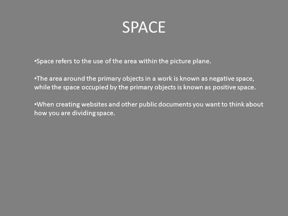 SPACE Space refers to the use of the area within the picture plane. The area around the primary objects in a work is known as negative space, while th