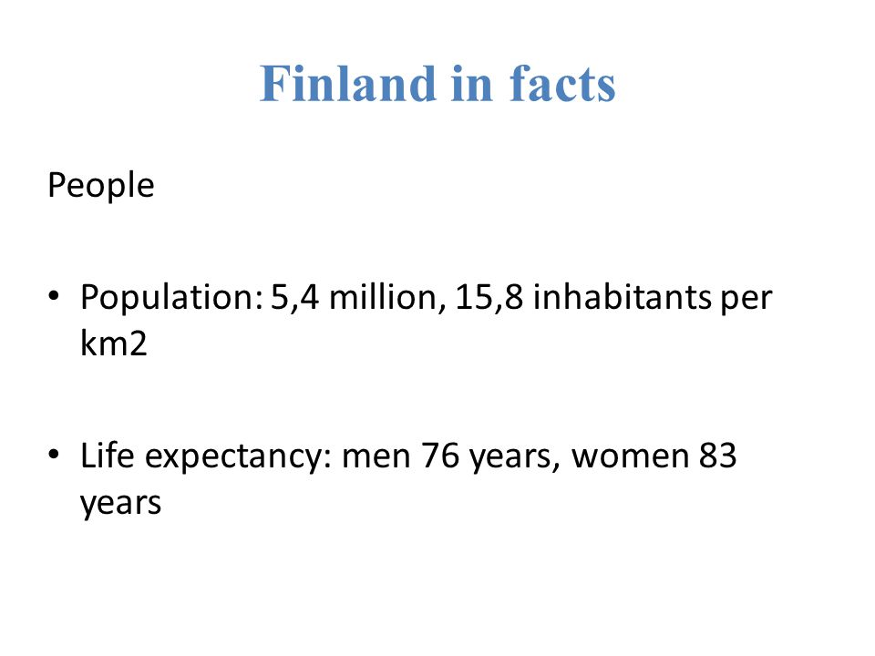 Finland in facts People Population: 5,4 million, 15,8 inhabitants per km2 Life expectancy: men 76 years, women 83 years