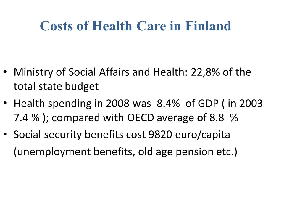 Costs of Health Care in Finland Ministry of Social Affairs and Health: 22,8% of the total state budget Health spending in 2008 was 8.4% of GDP ( in 20