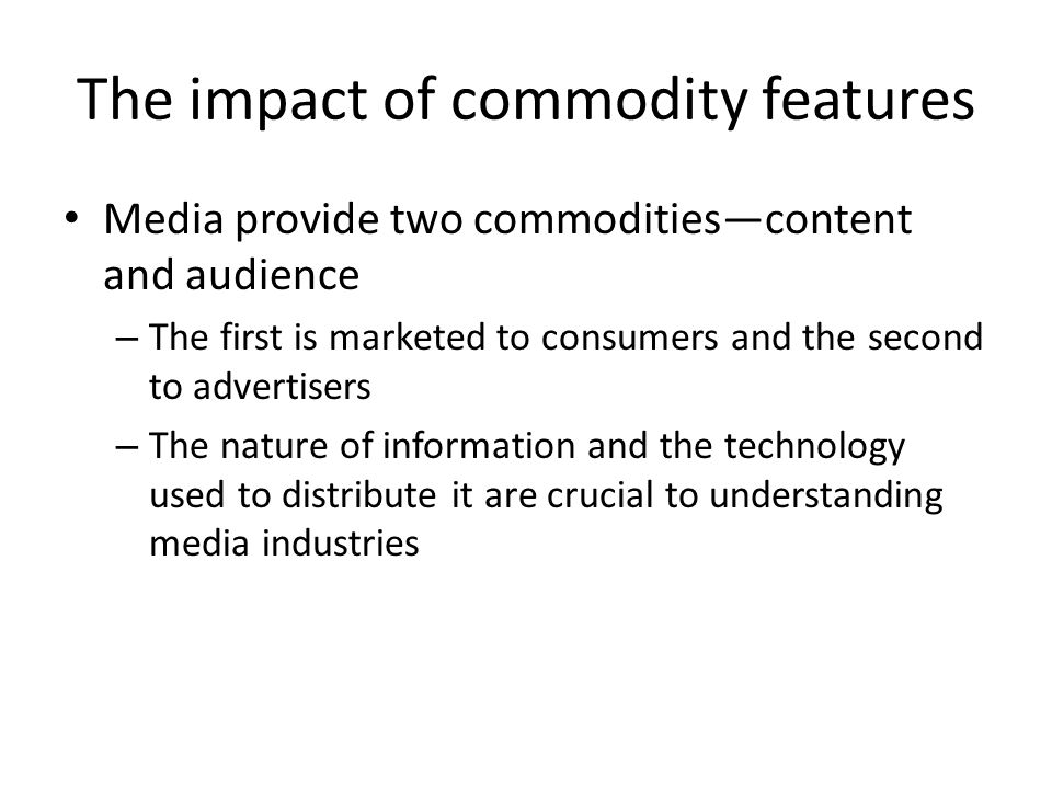 Information as a commodity Information has value either through its consumption (entertainment) or its use in future actions (stock market tips, political information, weather) – Most media content is entertainment-oriented Much of 'news' is actually entertainment content – The entertainment value of information is usually greatest during its first consumption Once you know the ending, you are less likely to watch a movie