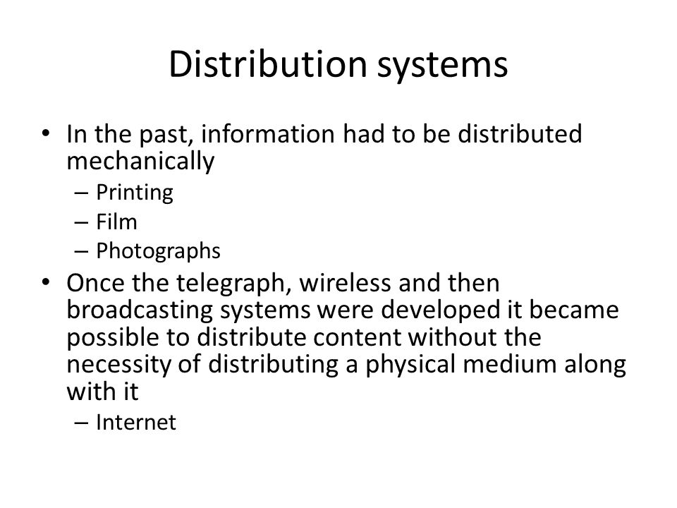 Distribution systems In the past, information had to be distributed mechanically – Printing – Film – Photographs Once the telegraph, wireless and then broadcasting systems were developed it became possible to distribute content without the necessity of distributing a physical medium along with it – Internet