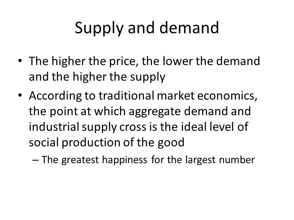Supply and demand The higher the price, the lower the demand and the higher the supply According to traditional market economics, the point at which aggregate demand and industrial supply cross is the ideal level of social production of the good – The greatest happiness for the largest number