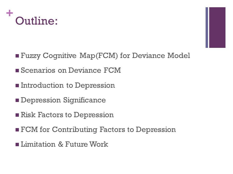 + Outline: Fuzzy Cognitive Map(FCM) for Deviance Model Scenarios on Deviance FCM Introduction to Depression Depression Significance Risk Factors to De