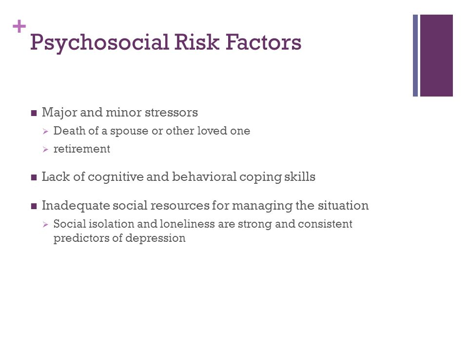 + Psychosocial Risk Factors Major and minor stressors  Death of a spouse or other loved one  retirement Lack of cognitive and behavioral coping skil