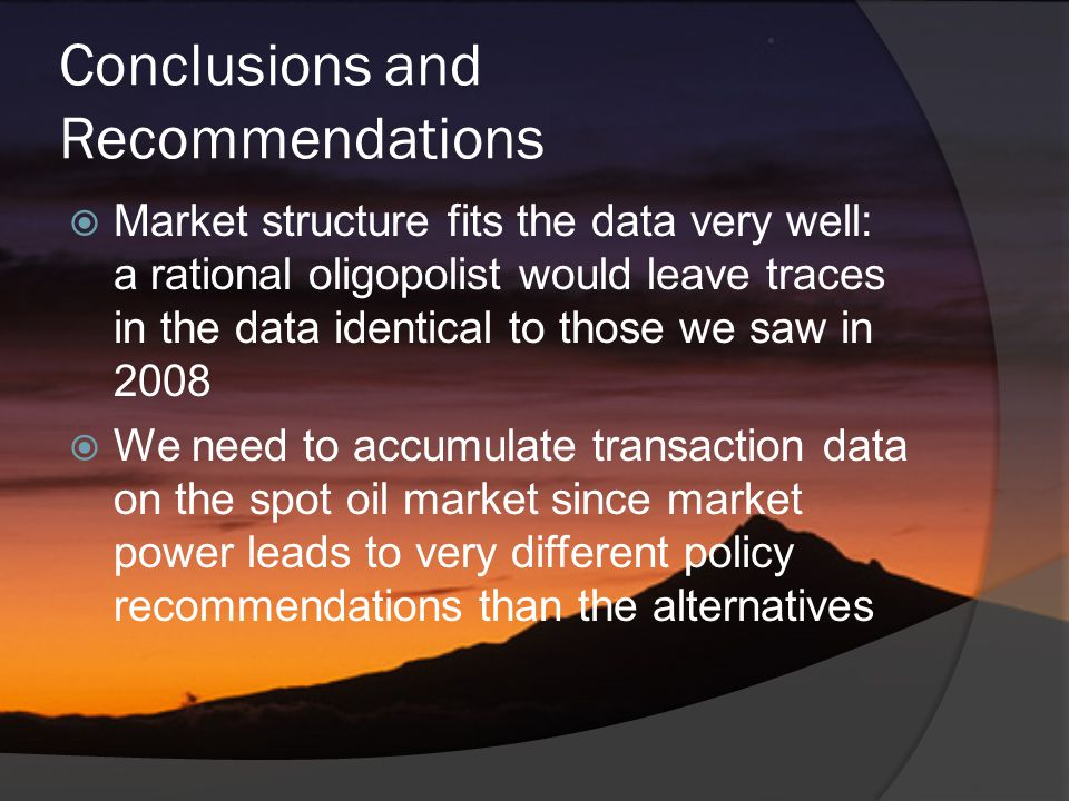 Conclusions and Recommendations  Market structure fits the data very well: a rational oligopolist would leave traces in the data identical to those we saw in 2008  We need to accumulate transaction data on the spot oil market since market power leads to very different policy recommendations than the alternatives