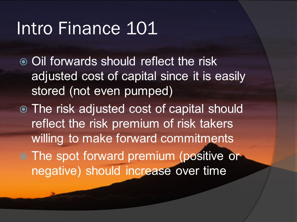 Intro Finance 101  Oil forwards should reflect the risk adjusted cost of capital since it is easily stored (not even pumped)  The risk adjusted cost of capital should reflect the risk premium of risk takers willing to make forward commitments  The spot forward premium (positive or negative) should increase over time