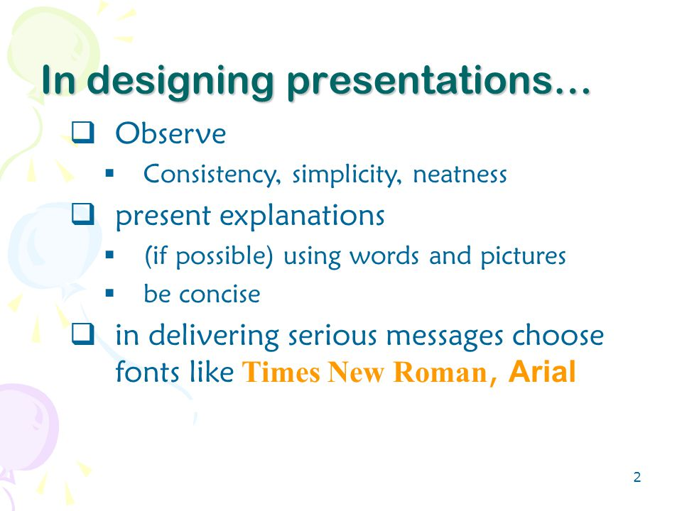2 In designing presentations…  Observe  Consistency, simplicity, neatness  present explanations  (if possible) using words and pictures  be concise  in delivering serious messages choose fonts like Times New Roman, Arial
