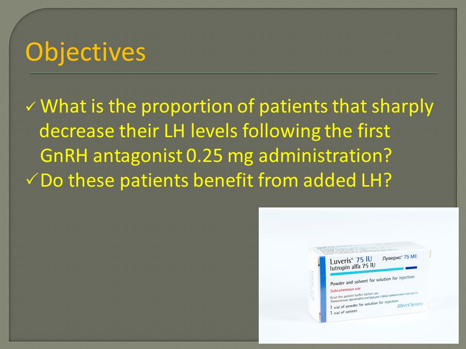 Objectives What is the proportion of patients that sharply decrease their LH levels following the first GnRH antagonist 0.25 mg administration?  Do t