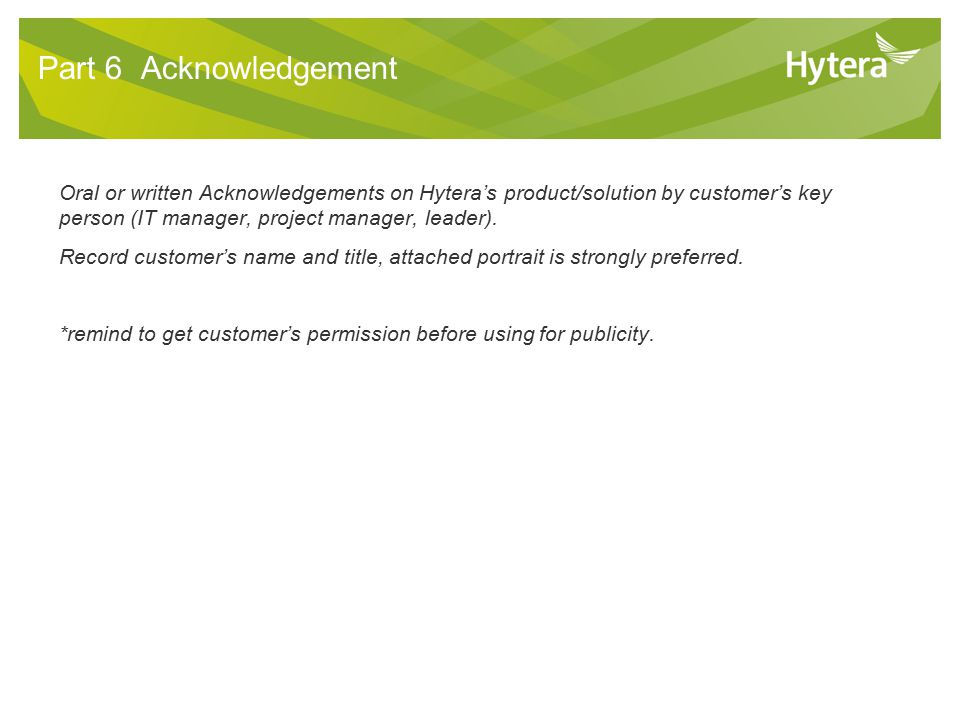 10 Part 6 Acknowledgement Oral or written Acknowledgements on Hytera's product/solution by customer's key person (IT manager, project manager, leader).